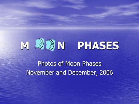 M N PHASES Photos of Moon Phases November and December, 2006.