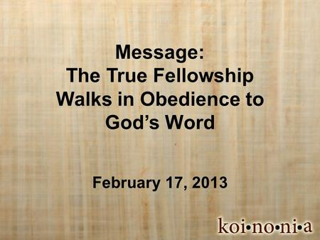 Message: The True Fellowship Walks in Obedience to God's Word February 17, 2013.