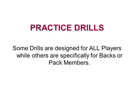 PRACTICE DRILLS Some Drills are designed for ALL Players while others are specifically for Backs or Pack Members.