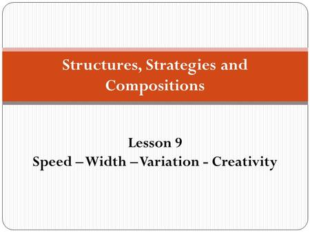 Structures, Strategies and Compositions Lesson 9 Speed – Width – Variation - Creativity.