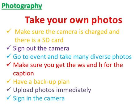 Photography Make sure the camera is charged and there is a SD card Sign out the camera Go to event and take many diverse photos Make sure you get the ws.