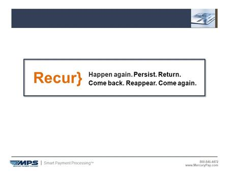 Smart Payment Processing ™ 800-846-4472 www.MercuryPay.com Recur} Happen again. Persist. Return. Come back. Reappear. Come again.