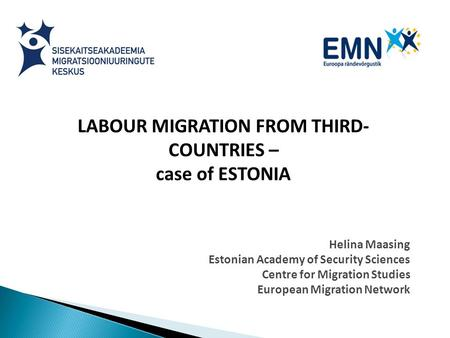 LABOUR MIGRATION FROM THIRD- COUNTRIES – case of ESTONIA Helina Maasing Estonian Academy of Security Sciences Centre for Migration Studies European Migration.