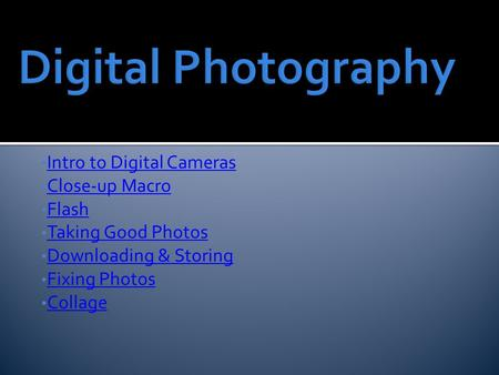 Intro to Digital Cameras Close-up Macro Flash Taking Good Photos Downloading & Storing Fixing Photos Collage.
