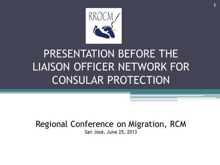 PRESENTATION BEFORE THE LIAISON OFFICER NETWORK FOR CONSULAR PROTECTION Regional Conference on Migration, RCM San José, June 25, 2013 1.
