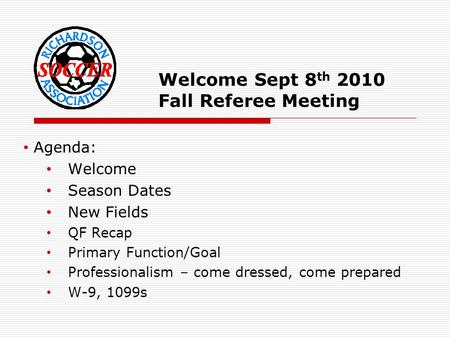 Welcome Sept 8 th 2010 Fall Referee Meeting Agenda: Welcome Season Dates New Fields QF Recap Primary Function/Goal Professionalism – come dressed, come.
