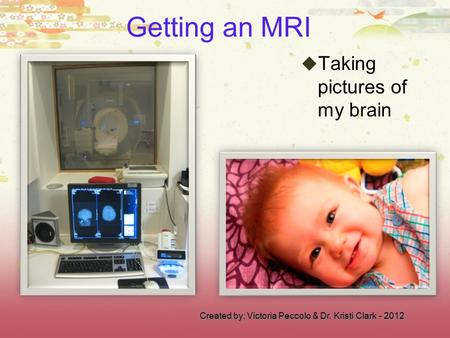 Created by; Victoria Peccolo & Dr. Kristi Clark - 2012 Getting an MRI  Taking pictures of my brain.
