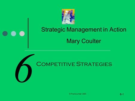 © Prentice-Hall 2005 6-1 6 Strategic Management in Action Mary Coulter Competitive Strategies.