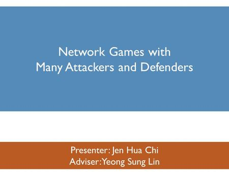 Presenter: Jen Hua Chi Adviser: Yeong Sung Lin Network Games with Many Attackers and Defenders.