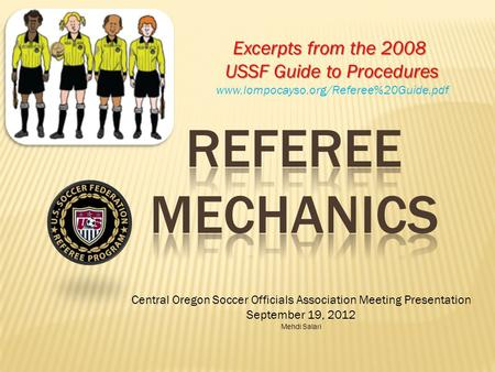 Central Oregon Soccer Officials Association Meeting Presentation September 19, 2012 Mehdi Salari Excerpts from the 2008 USSF Guide to Procedures www.lompocayso.org/Referee%20Guide.pdf.