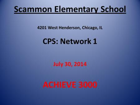 Scammon Elementary School 4201 West Henderson, Chicago, IL CPS: Network 1 July 30, 2014 ACHIEVE 3000.