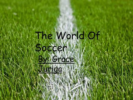 The world of soccer by: Grace Juriga The world of soccer The World Of Soccer By: Grace Juriga.