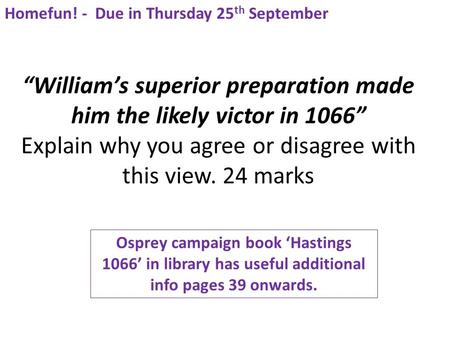 """William's superior preparation made him the likely victor in 1066"" Explain why you agree or disagree with this view. 24 marks Homefun! - Due in Thursday."