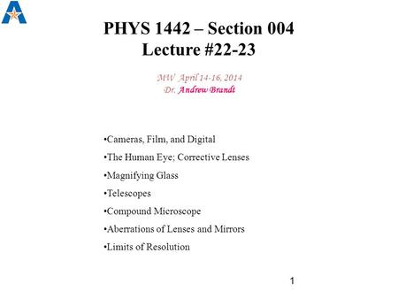 PHYS 1442 – Section 004 Lecture #22-23 MW April 14-16, 2014 Dr. Andrew Brandt 1 Cameras, Film, and Digital The Human Eye; Corrective Lenses Magnifying.