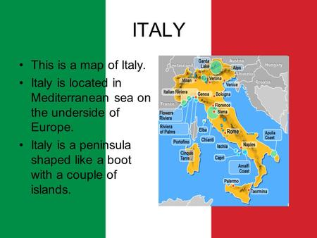 ITALY This is a map of Italy. Italy is located in Mediterranean sea on the underside of Europe. Italy is a peninsula shaped like a boot with a couple of.
