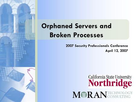Orphaned Servers and Broken Processes 2007 Security Professionals Conference April 12, 2007.