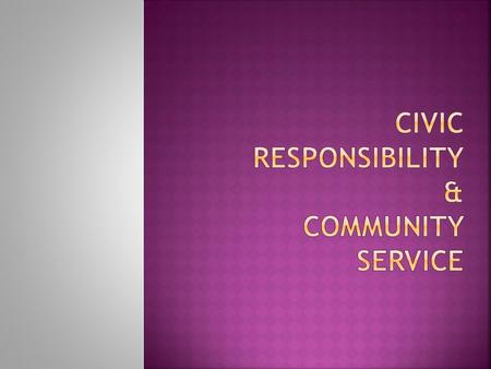  Civic Responsibility - The status of a citizen including the duties, rights, and privileges.  Public Service - A service performed for the benefit.
