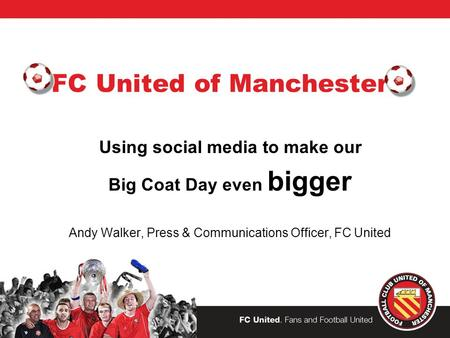 FC United of Manchester Using social media to make our Big Coat Day even bigger Andy Walker, Press & Communications Officer, FC United.