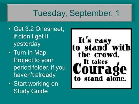 Tuesday, September, 1 Get 3.2 Onesheet, if didn't get it yesterday Turn in Map Project to your period folder, if you haven't already Start working on Study.