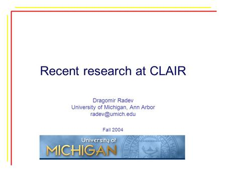 Recent research at CLAIR Dragomir Radev University of Michigan, Ann Arbor Fall 2004.