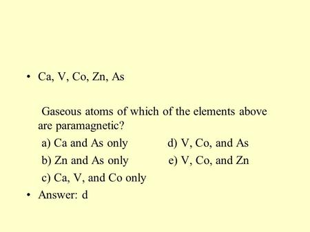 Ca, V, Co, Zn, As Gaseous atoms of which of the elements above are paramagnetic? a) Ca and As only d) V, Co, and As b) Zn and As only e) V, Co, and Zn.