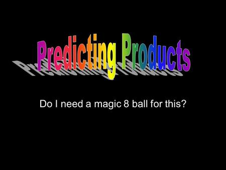 Do I need a magic 8 ball for this?. When predicting products of chemical equations, you will only be given the reactant side of the equation. –Reactants.