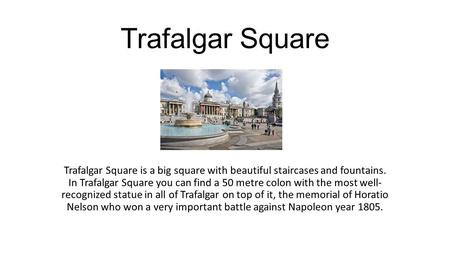 Trafalgar Square Trafalgar Square is a big square with beautiful staircases and fountains. In Trafalgar Square you can find a 50 metre colon with the most.