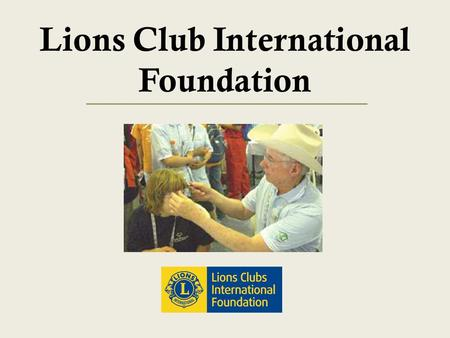 Lions Club International Foundation. Session Objectives 1 To Gain an understanding of: LCIF's mission Grant programs Recognition programs.