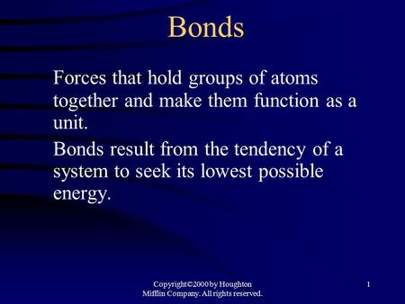 Copyright©2000 by Houghton Mifflin Company. All rights reserved. 1 Bonds Forces that hold groups of atoms together and make them function as a unit. Bonds.
