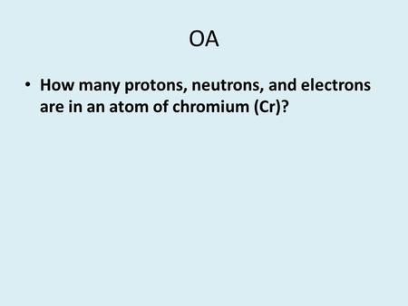 OA How many protons, neutrons, and electrons are in an atom of chromium (Cr)?