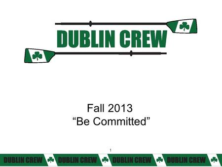 "1 Fall 2013 ""Be Committed"" 1. 2 Agenda 6:00 pm – Novice rowers/coxswains and parents Top five things you need to know about Dublin Crew 6:45 pm – College."