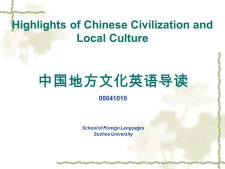 Highlights of Chinese Civilization and Local Culture 中国地方文化英语导读 00041010 School of Foreign Languages Suzhou University.