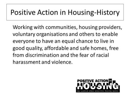 Positive Action in Housing-History Working with communities, housing providers, voluntary organisations and others to enable everyone to have an equal.