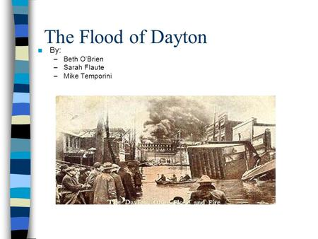 The Flood of Dayton By: –Beth O'Brien –Sarah Flaute –Mike Temporini.