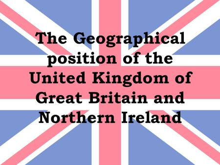 The Geographical position of the United Kingdom of Great Britain and Northern Ireland.