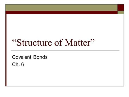 """Structure of Matter"" Covalent Bonds Ch. 6. Matter  Matter is anything that has mass and occupies space. Matter is made of atoms which are the smallest."