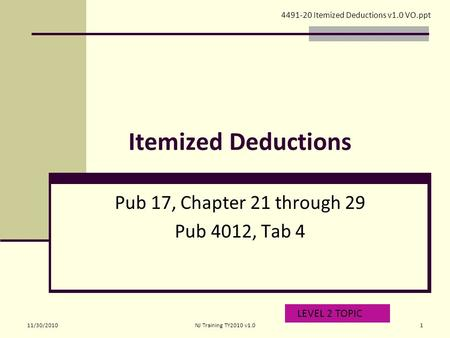Itemized Deductions Pub 17, Chapter 21 through 29 Pub 4012, Tab 4 LEVEL 2 TOPIC 4491-20 Itemized Deductions v1.0 VO.ppt 11/30/20101NJ Training TY2010 v1.0.