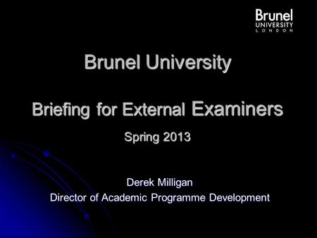 Brunel University Briefing for External Examiners Spring 2013 Derek Milligan Director of Academic Programme Development.