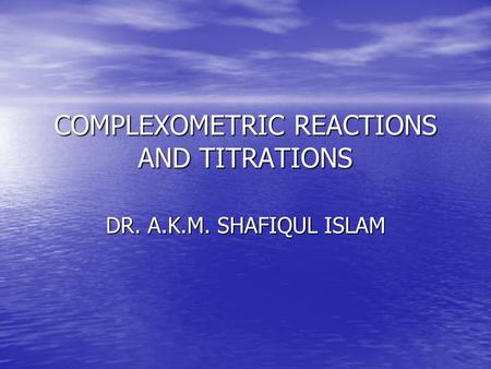 COMPLEXOMETRIC REACTIONS AND TITRATIONS DR. A.K.M. SHAFIQUL ISLAM.