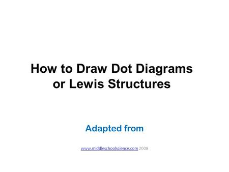 Adapted from www.middleschoolscience.comwww.middleschoolscience.com 2008 How to Draw Dot Diagrams or Lewis Structures.