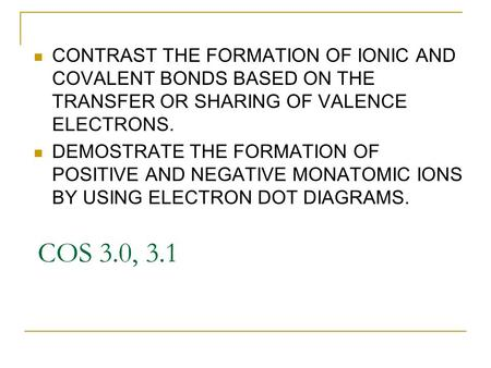 COS 3.0, 3.1 CONTRAST THE FORMATION OF IONIC AND COVALENT BONDS BASED ON THE TRANSFER OR SHARING OF VALENCE ELECTRONS. DEMOSTRATE THE FORMATION OF POSITIVE.