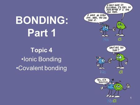 1 <strong>BONDING</strong>: Part 1 Topic 4 <strong>Ionic</strong> <strong>Bonding</strong> <strong>Covalent</strong> <strong>bonding</strong>.
