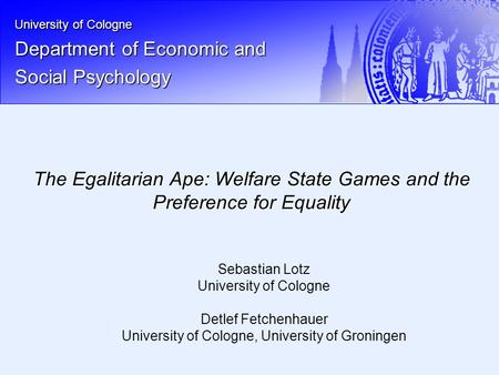 University of Cologne Department of Economic and Social Psychology The Egalitarian Ape: Welfare State Games and the Preference for Equality Sebastian Lotz.