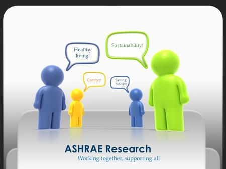 Working together, supporting all ASHRAE Research Sustainability! Healthy living! Saving money! Comfort!