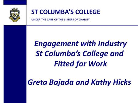 ST COLUMBA'S COLLEGE UNDER THE CARE OF THE SISTERS OF CHARITY Engagement with Industry St Columba's College and Fitted for Work Greta Bajada and Kathy.