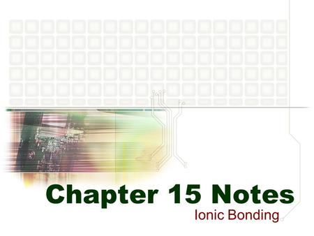 Chapter 15 Notes Ionic Bonding. Atoms to Ions Why do atoms become ions? To make them more stable… Octet rule: atoms tend to be more stable when they have.
