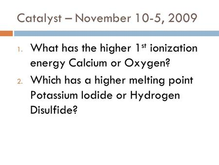 Catalyst – November 10-5, 2009 1. What has the higher 1 st ionization energy Calcium or Oxygen? 2. Which has a higher melting point Potassium Iodide or.