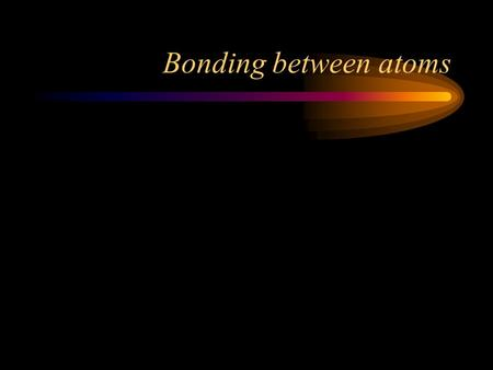 Bonding between atoms Bonds Forces that hold groups of atoms  Forces that hold groups of atoms together and make them function together and make them.