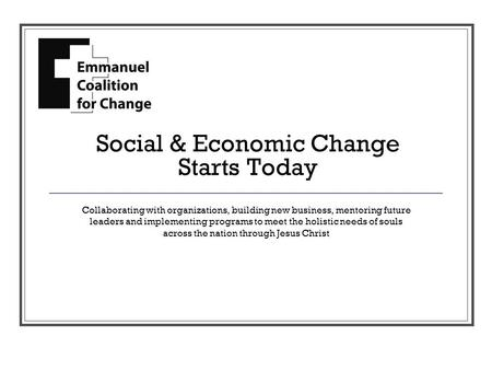 Social & Economic Change Starts Today Collaborating with organizations, building new business, mentoring future leaders and implementing programs to meet.