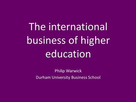 The international business of higher education Philip Warwick Durham University Business School.
